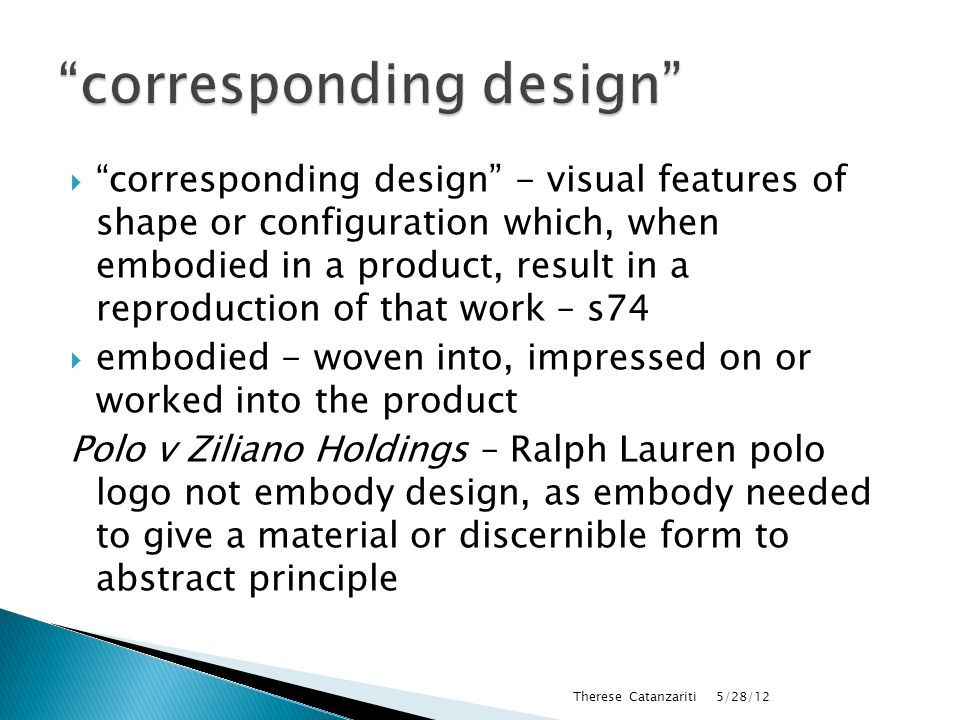  corresponding design - visual features of shape or configuration which, when embodied in a product, result in a reproduction of that work – s74  embodied - woven into, impressed on or worked into the product Polo v Ziliano Holdings – Ralph Lauren polo logo not embody design, as embody needed to give a material or discernible form to abstract principle 5/28/12 Therese Catanzariti