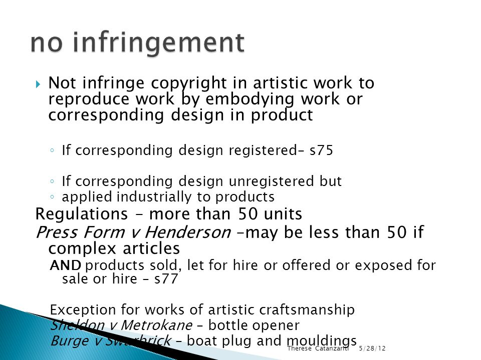  Not infringe copyright in artistic work to reproduce work by embodying work or corresponding design in product ◦ If corresponding design registered– s75 ◦ If corresponding design unregistered but ◦ applied industrially to products Regulations – more than 50 units Press Form v Henderson –may be less than 50 if complex articles AND products sold, let for hire or offered or exposed for sale or hire – s77 Exception for works of artistic craftsmanship Sheldon v Metrokane – bottle opener Burge v Swarbrick – boat plug and mouldings 5/28/12 Therese Catanzariti