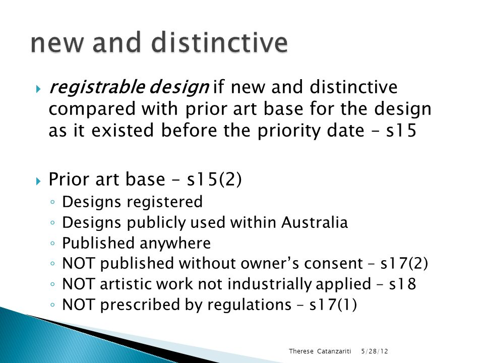  new - new unless it is identical to a design that forms part of the prior art base for the design – s16(1)  distinctive unless it is substantially similar in overall impression to a design that forms part of the prior art base – s16(2) 5/28/12 Therese Catanzariti