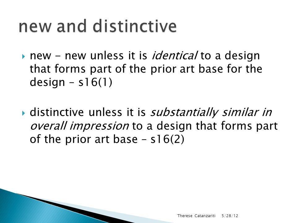  new - new unless it is identical to a design that forms part of the prior art base for the design – s16(1)  distinctive unless it is substantially similar in overall impression to a design that forms part of the prior art base – s16(2) 5/28/12 Therese Catanzariti