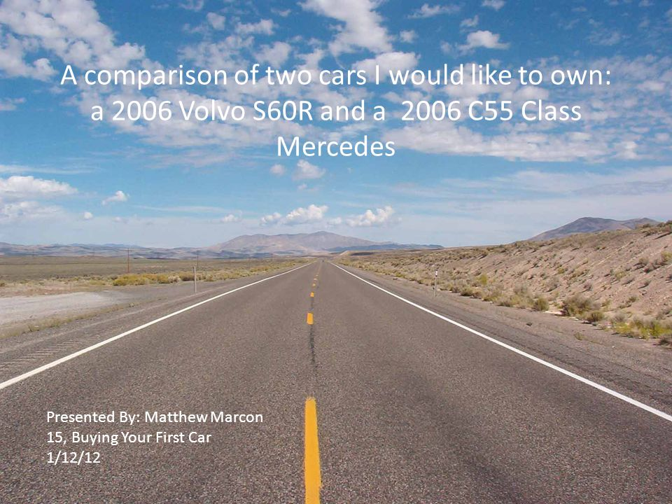 A comparison of two cars I would like to own: a 2006 Volvo S60R and a 2006 C55 Class Mercedes Presented By: Matthew Marcon 15, Buying Your First Car 1/12/12