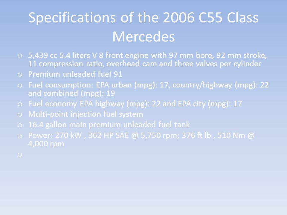 Specifications of the 2006 C55 Class Mercedes o 5,439 cc 5.4 liters V 8 front engine with 97 mm bore, 92 mm stroke, 11 compression ratio, overhead cam and three valves per cylinder o Premium unleaded fuel 91 o Fuel consumption: EPA urban (mpg): 17, country/highway (mpg): 22 and combined (mpg): 19 o Fuel economy EPA highway (mpg): 22 and EPA city (mpg): 17 o Multi-point injection fuel system o 16.4 gallon main premium unleaded fuel tank o Power: 270 kW, 362 HP SAE @ 5,750 rpm; 376 ft lb, 510 Nm @ 4,000 rpm
