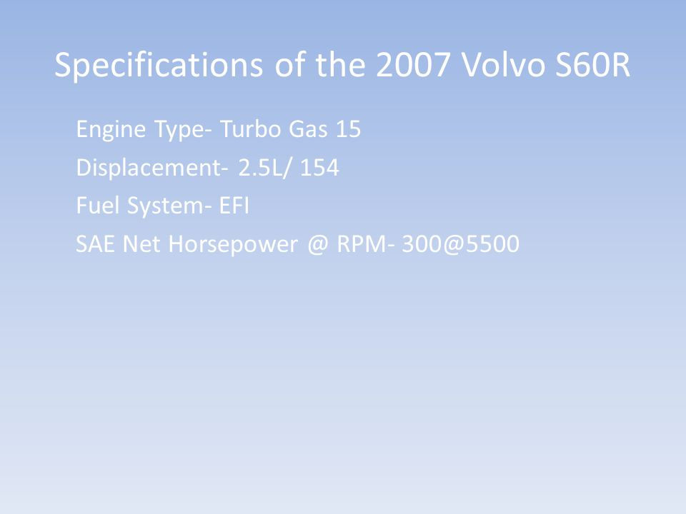 Specifications of the 2007 Volvo S60R Engine Type- Turbo Gas 15 Displacement- 2.5L/ 154 Fuel System- EFI SAE Net Horsepower @ RPM- 300@5500
