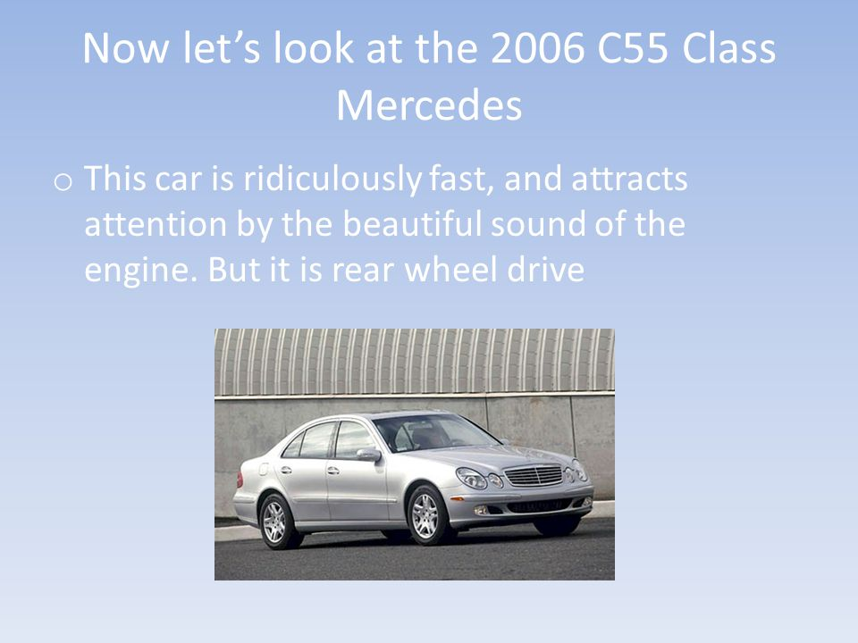 Now let's look at the 2006 C55 Class Mercedes o This car is ridiculously fast, and attracts attention by the beautiful sound of the engine.