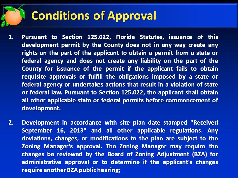 Conditions of Approval 1.Pursuant to Section 125.022, Florida Statutes, issuance of this development permit by the County does not in any way create any rights on the part of the applicant to obtain a permit from a state or federal agency and does not create any liability on the part of the County for issuance of the permit if the applicant fails to obtain requisite approvals or fulfill the obligations imposed by a state or federal agency or undertakes actions that result in a violation of state or federal law.