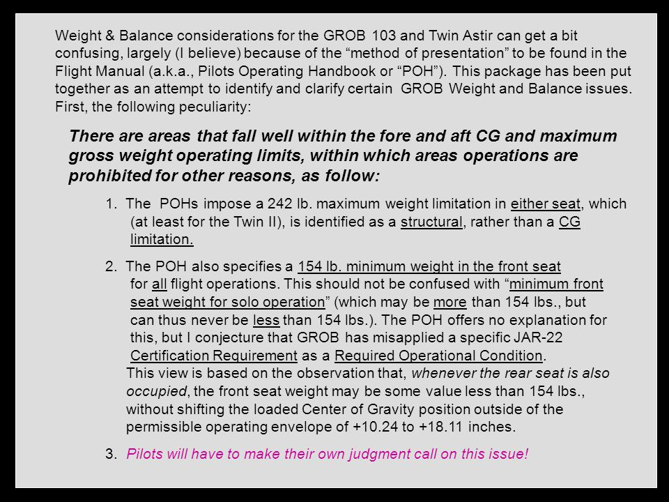 Weight & Balance considerations for the GROB 103 and Twin Astir can get a bit confusing, largely (I believe) because of the method of presentation to be found in the Flight Manual (a.k.a., Pilots Operating Handbook or POH ).