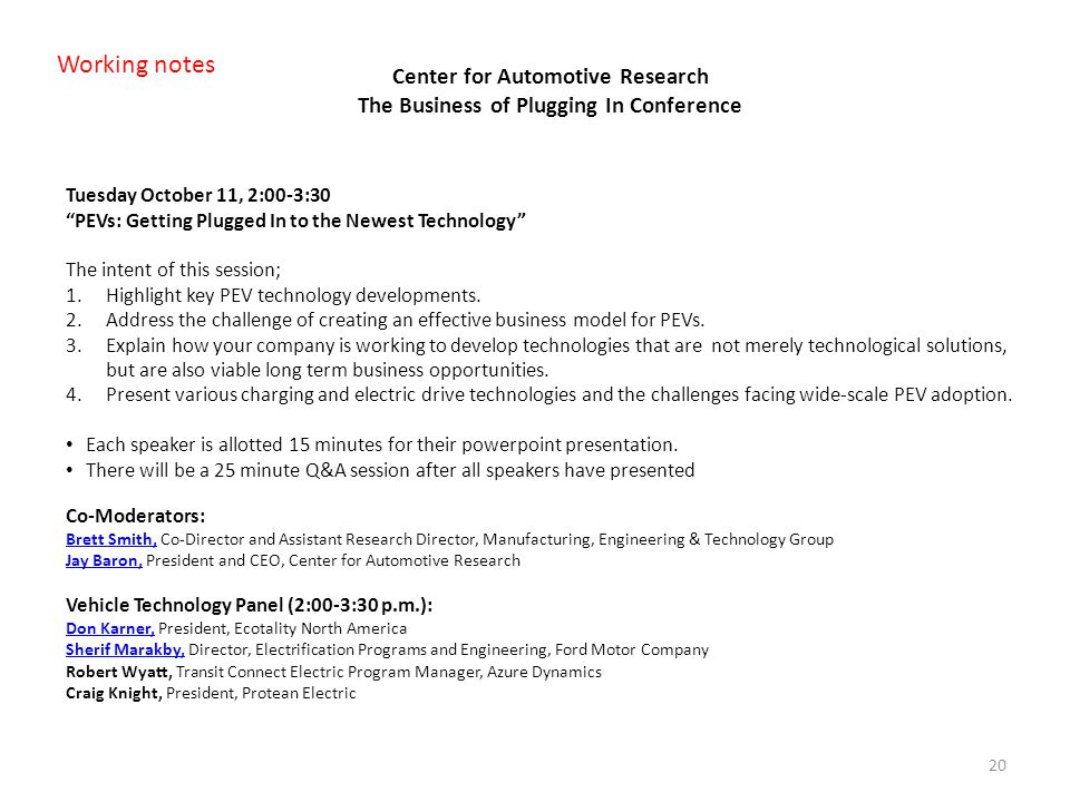 20 Center for Automotive Research The Business of Plugging In Conference Tuesday October 11, 2:00-3:30 PEVs: Getting Plugged In to the Newest Technology The intent of this session; 1.Highlight key PEV technology developments.