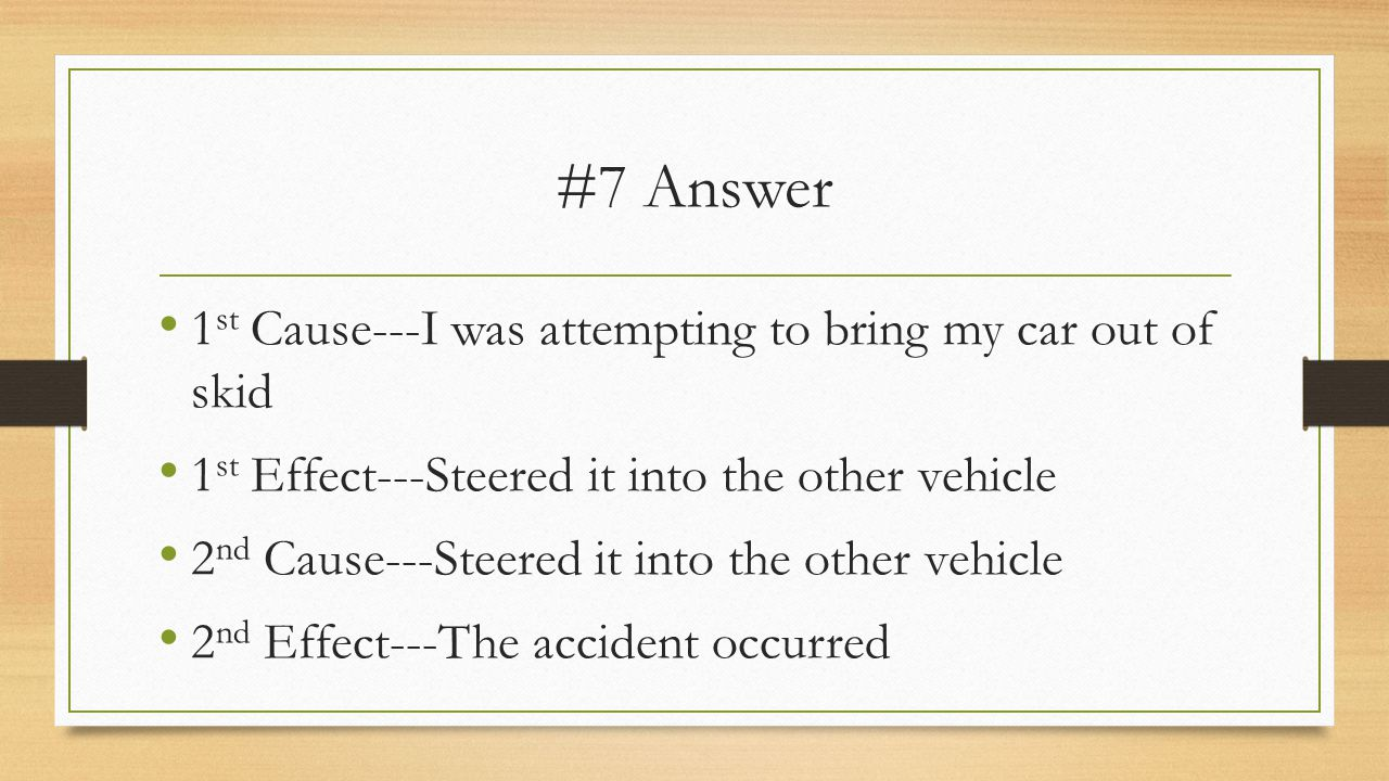 #7 Answer 1 st Cause---I was attempting to bring my car out of skid 1 st Effect---Steered it into the other vehicle 2 nd Cause---Steered it into the other vehicle 2 nd Effect---The accident occurred
