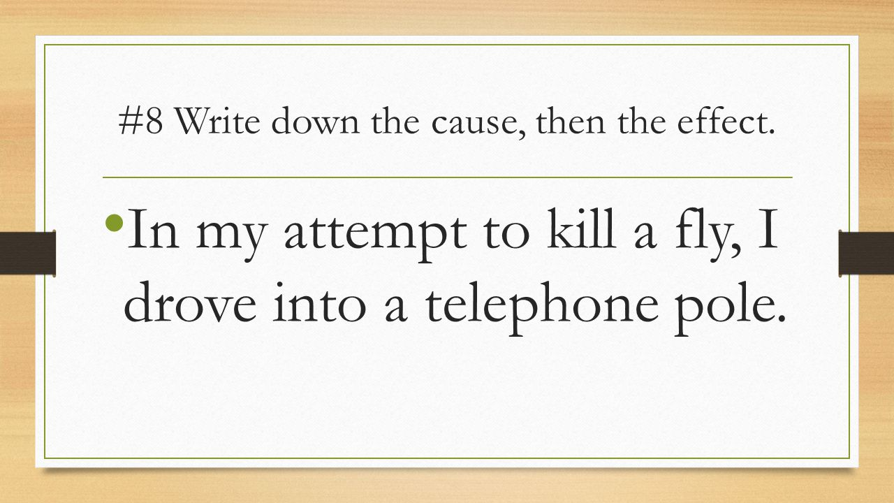#8 Write down the cause, then the effect.
