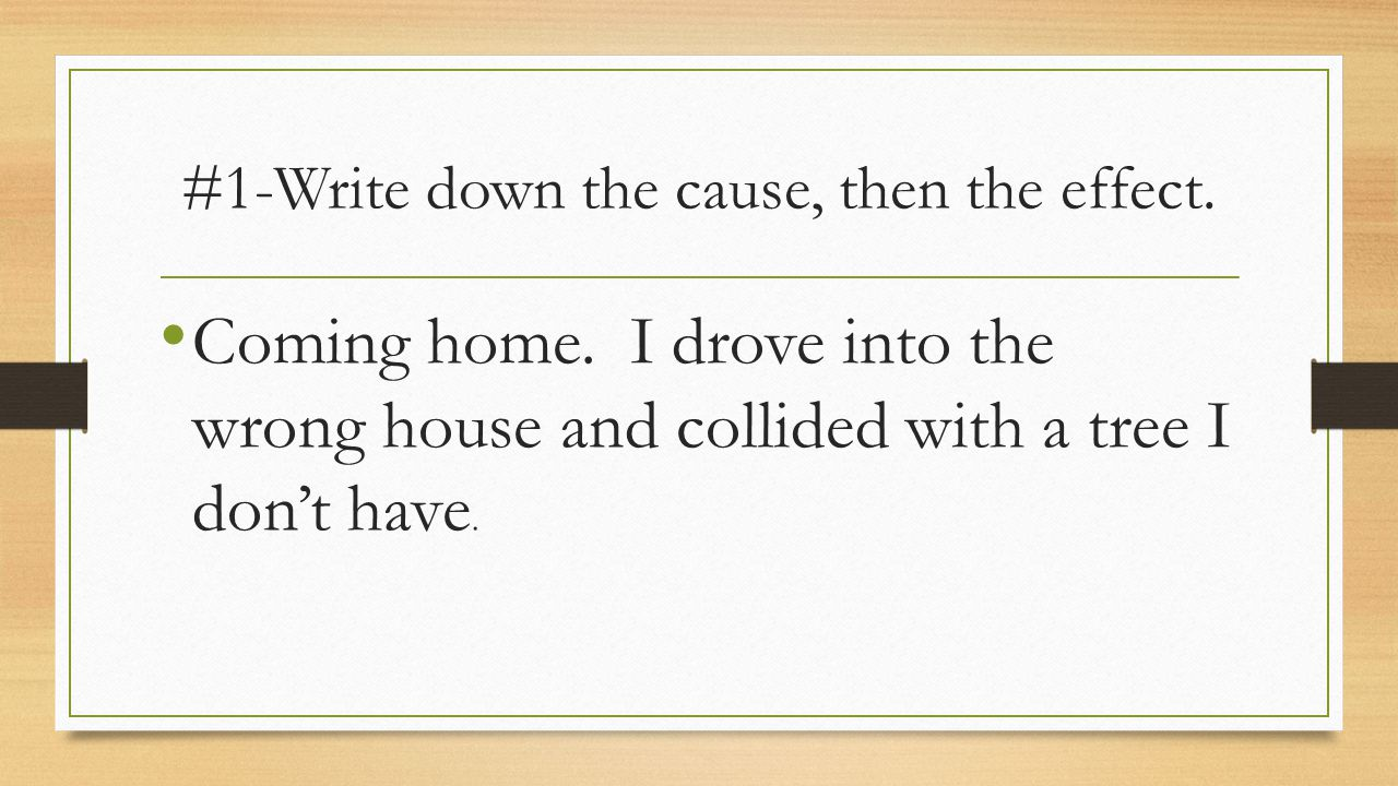 #1-Write down the cause, then the effect. Coming home.