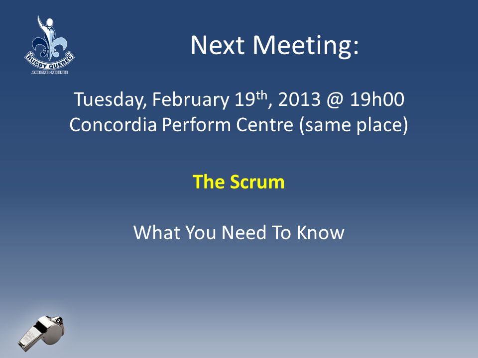 Next Meeting: Tuesday, February 19 th, 2013 @ 19h00 Concordia Perform Centre (same place) The Scrum What You Need To Know