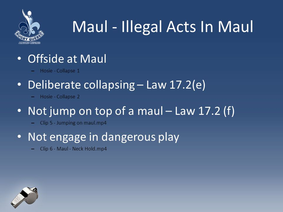 Maul - Illegal Acts In Maul Offside at Maul – Hosie - Collapse 1 Deliberate collapsing – Law 17.2(e) – Hosie - Collapse 2 Not jump on top of a maul – Law 17.2 (f) – Clip 5 - Jumping on maul.mp4 Not engage in dangerous play – Clip 6 - Maul - Neck Hold.mp4