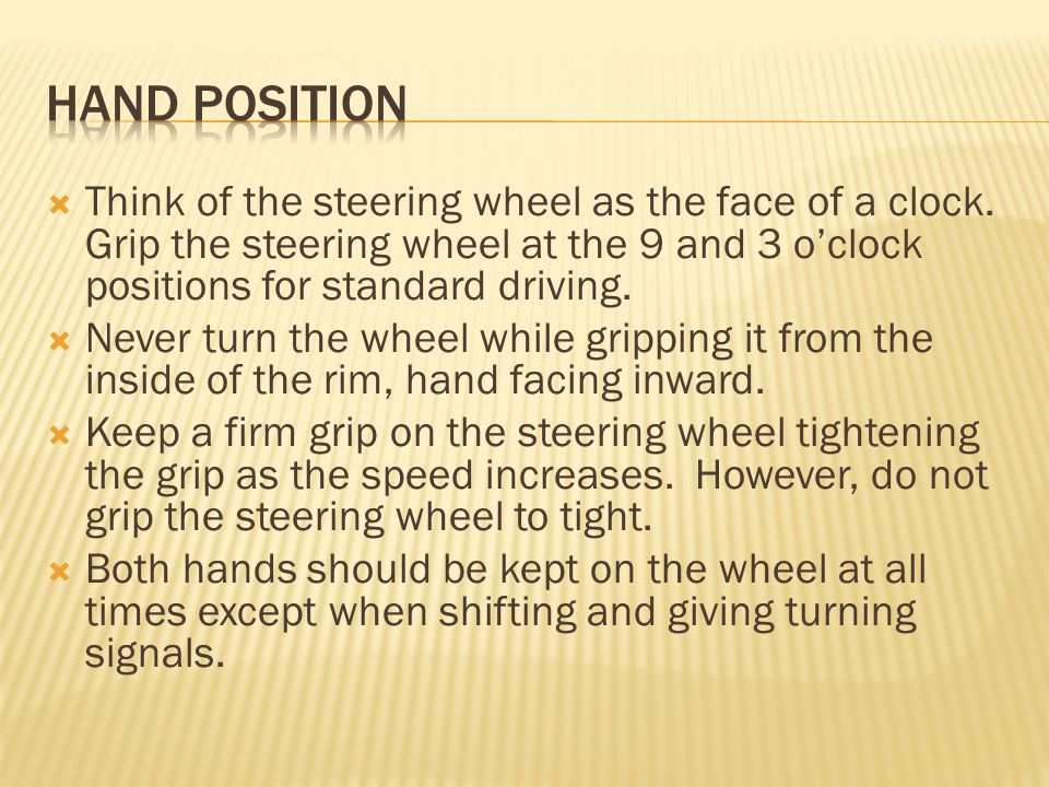  Think of the steering wheel as the face of a clock. Grip the steering wheel at the 9 and 3 o'clock positions for standard driving.  Never turn the