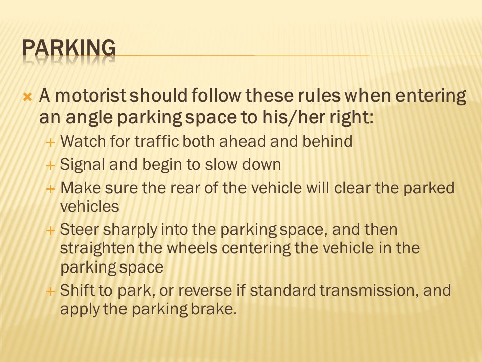  A motorist should follow these rules when entering an angle parking space to his/her right:  Watch for traffic both ahead and behind  Signal and b