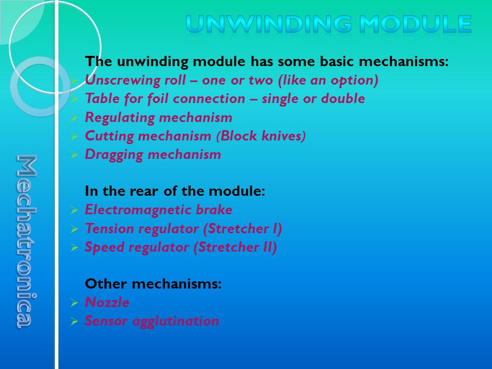 The unwinding module has some basic mechanisms:  Unscrewing roll – one or two (like an option)  Table for foil connection – single or double  Regulating mechanism  Cutting mechanism (Block knives)  Dragging mechanism In the rear of the module:  Electromagnetic brake  Tension regulator (Stretcher I)  Speed regulator (Stretcher II) Other mechanisms:  Nozzle  Sensor agglutination