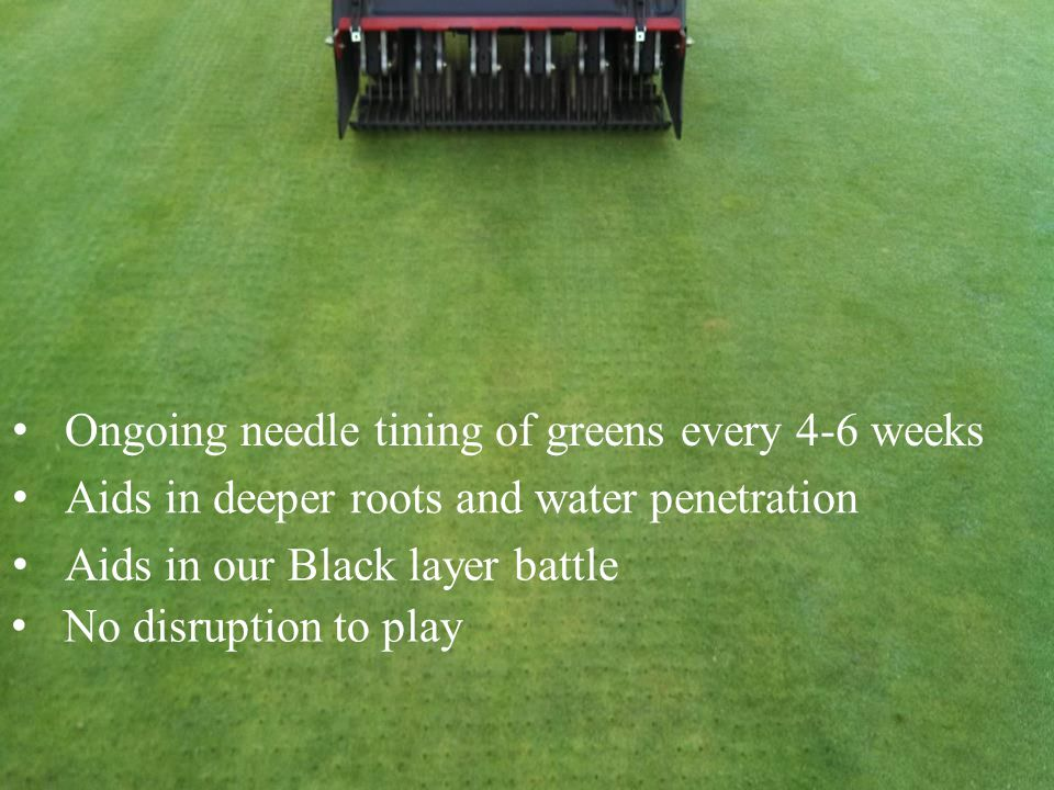 Ongoing needle tining of greens every 4-6 weeks Aids in deeper roots and water penetration Aids in our Black layer battle No disruption to play