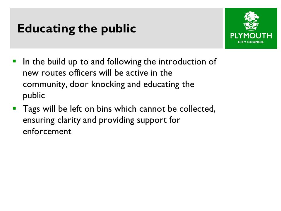 Educating the public  In the build up to and following the introduction of new routes officers will be active in the community, door knocking and educating the public  Tags will be left on bins which cannot be collected, ensuring clarity and providing support for enforcement