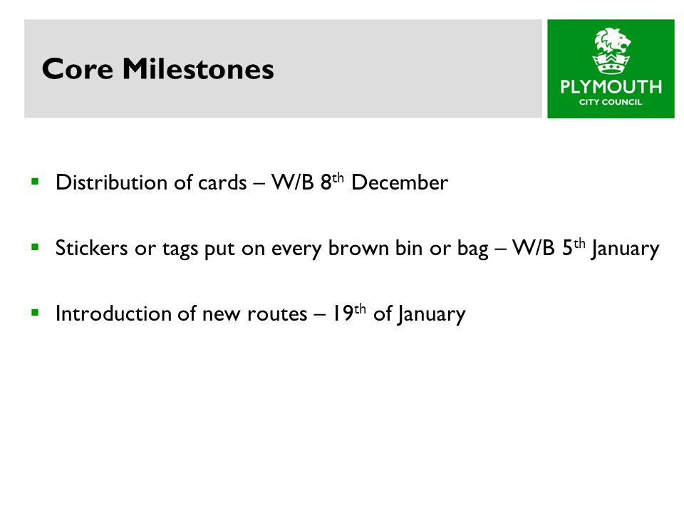 Core Milestones  Distribution of cards – W/B 8 th December  Stickers or tags put on every brown bin or bag – W/B 5 th January  Introduction of new routes – 19 th of January