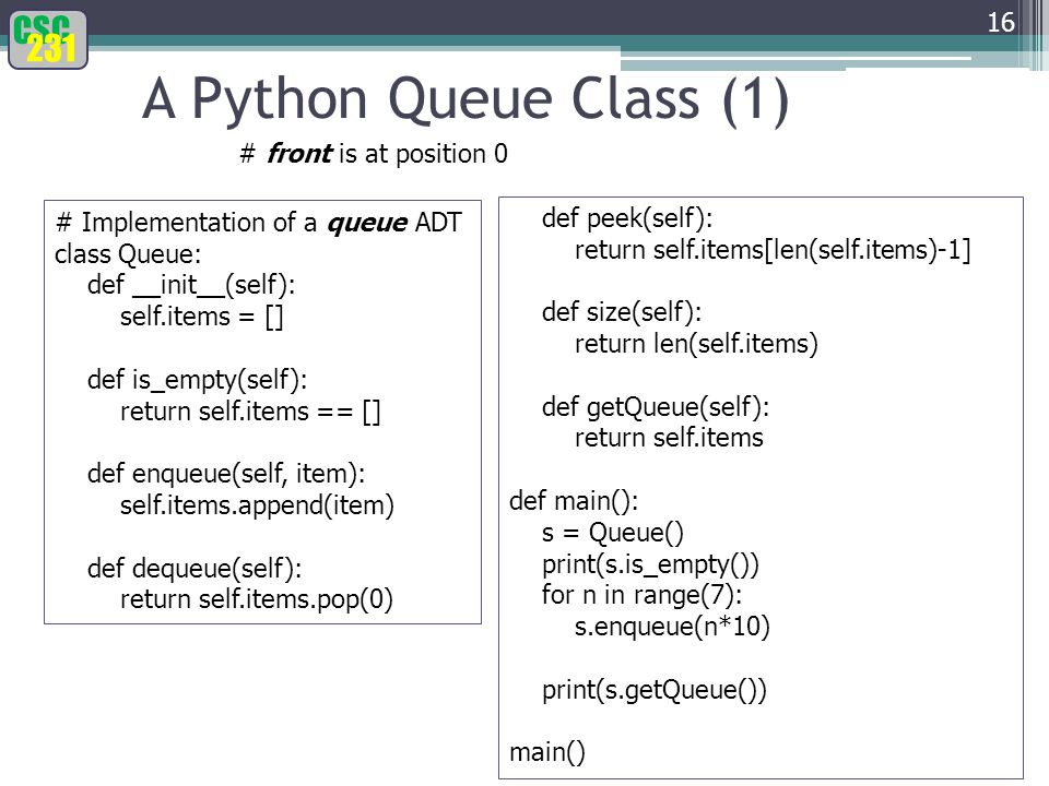 CSC 231 A Python Queue Class (1) 16 # Implementation of a queue ADT class Queue: def __init__(self): self.items = [] def is_empty(self): return self.items == [] def enqueue(self, item): self.items.append(item) def dequeue(self): return self.items.pop(0) def peek(self): return self.items[len(self.items)-1] def size(self): return len(self.items) def getQueue(self): return self.items def main(): s = Queue() print(s.is_empty()) for n in range(7): s.enqueue(n*10) print(s.getQueue()) main() # front is at position 0