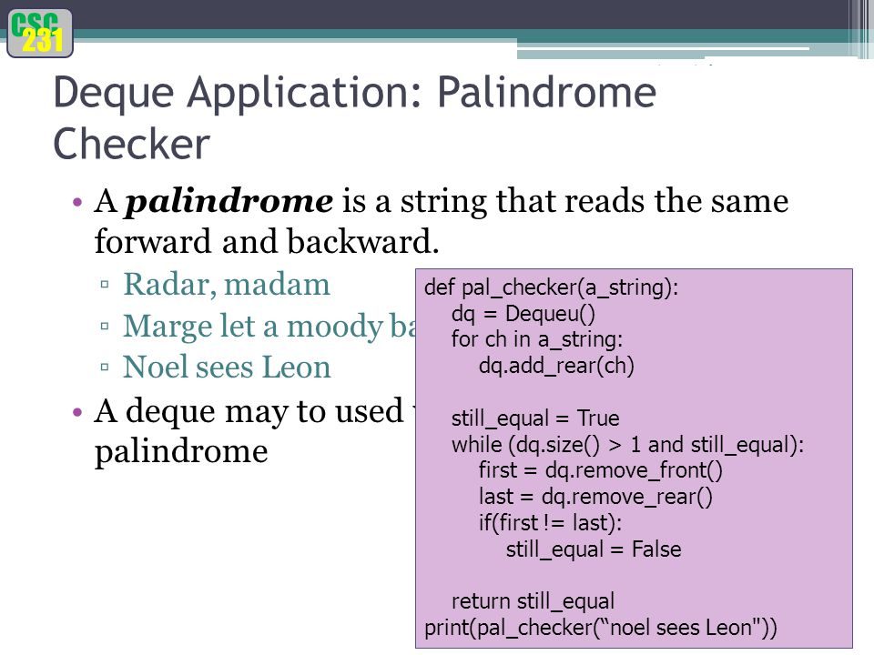 CSC 231 Fundamentals of Python: From First Programs Through Data Structures 23 Deque Application: Palindrome Checker A palindrome is a string that reads the same forward and backward.