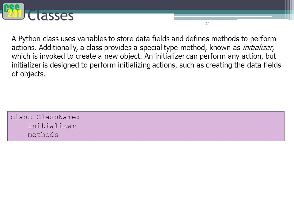 CSC 231 27 Classes A Python class uses variables to store data fields and defines methods to perform actions.