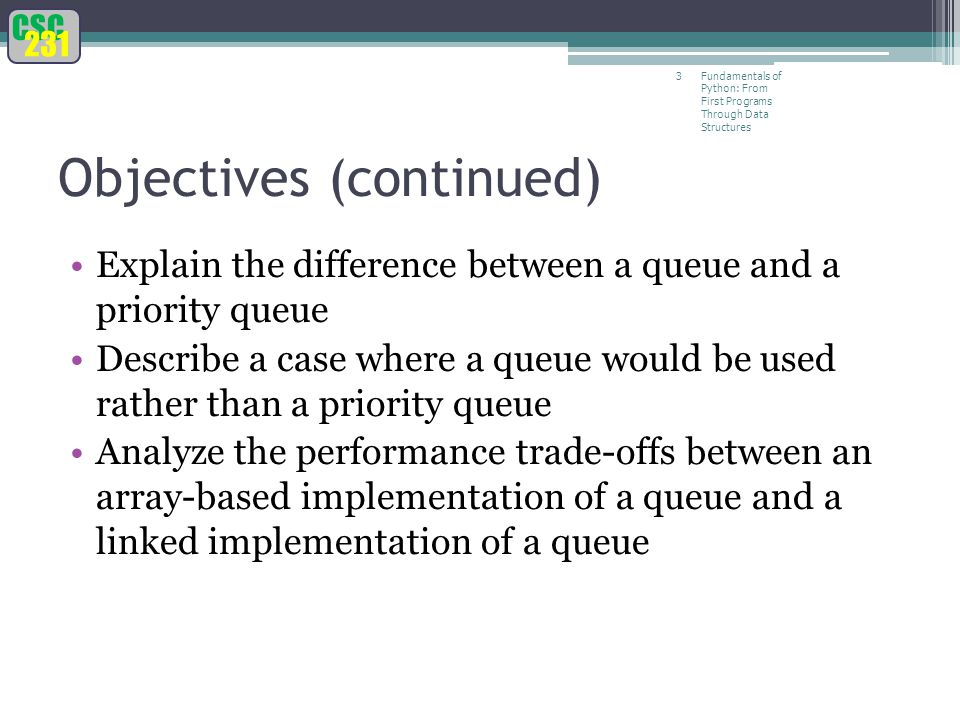CSC 231 Fundamentals of Python: From First Programs Through Data Structures 3 Objectives (continued) Explain the difference between a queue and a priority queue Describe a case where a queue would be used rather than a priority queue Analyze the performance trade-offs between an array-based implementation of a queue and a linked implementation of a queue