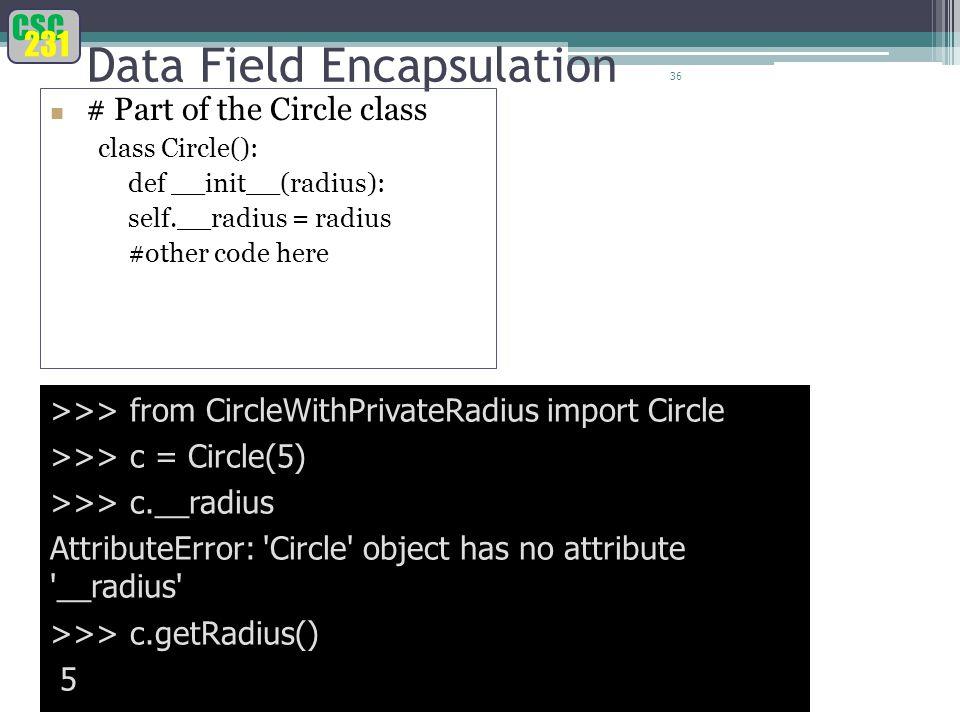 CSC 231 36 Data Field Encapsulation >>> from CircleWithPrivateRadius import Circle >>> c = Circle(5) >>> c.__radius AttributeError: Circle object has no attribute __radius >>> c.getRadius() 5 # Part of the Circle class class Circle(): def __init__(radius): self.__radius = radius #other code here