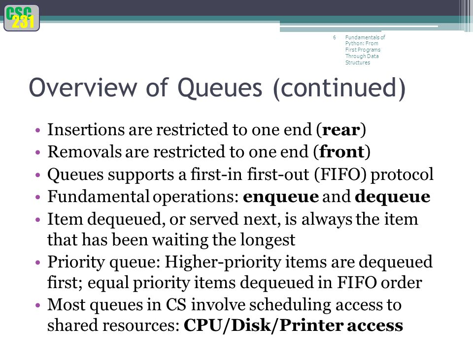 CSC 231 Fundamentals of Python: From First Programs Through Data Structures 6 Overview of Queues (continued) Insertions are restricted to one end (rear) Removals are restricted to one end (front) Queues supports a first-in first-out (FIFO) protocol Fundamental operations: enqueue and dequeue Item dequeued, or served next, is always the item that has been waiting the longest Priority queue: Higher-priority items are dequeued first; equal priority items dequeued in FIFO order Most queues in CS involve scheduling access to shared resources: CPU/Disk/Printer access