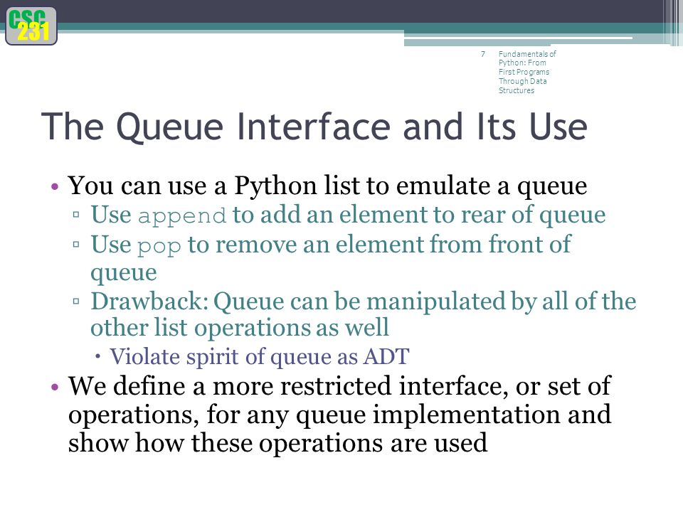 CSC 231 Fundamentals of Python: From First Programs Through Data Structures 7 The Queue Interface and Its Use You can use a Python list to emulate a queue ▫Use append to add an element to rear of queue ▫Use pop to remove an element from front of queue ▫Drawback: Queue can be manipulated by all of the other list operations as well  Violate spirit of queue as ADT We define a more restricted interface, or set of operations, for any queue implementation and show how these operations are used