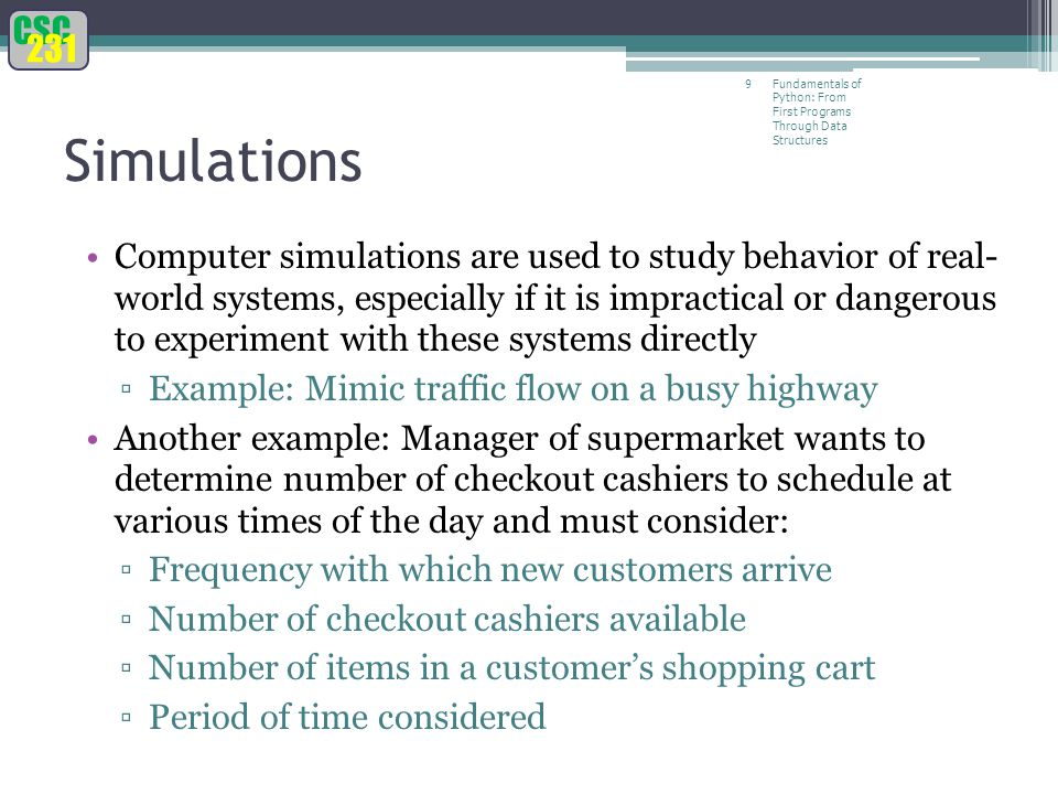 CSC 231 Fundamentals of Python: From First Programs Through Data Structures 9 Simulations Computer simulations are used to study behavior of real- world systems, especially if it is impractical or dangerous to experiment with these systems directly ▫Example: Mimic traffic flow on a busy highway Another example: Manager of supermarket wants to determine number of checkout cashiers to schedule at various times of the day and must consider: ▫Frequency with which new customers arrive ▫Number of checkout cashiers available ▫Number of items in a customer's shopping cart ▫Period of time considered