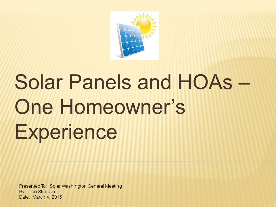Solar Panels and HOAs – One Homeowner's Experience Presented To: Solar Washington General Meeting By: Don Stimson Date: March 4, 2015