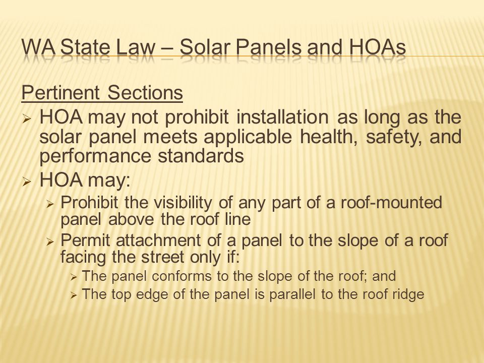 Pertinent Sections  HOA may not prohibit installation as long as the solar panel meets applicable health, safety, and performance standards  HOA may:  Prohibit the visibility of any part of a roof-mounted panel above the roof line  Permit attachment of a panel to the slope of a roof facing the street only if:  The panel conforms to the slope of the roof; and  The top edge of the panel is parallel to the roof ridge