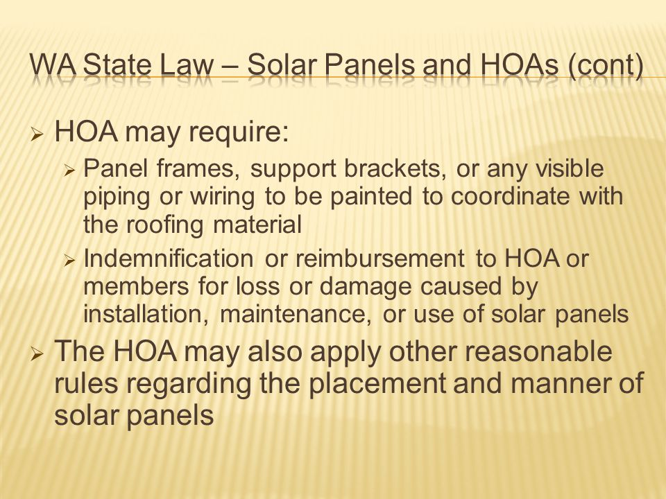  HOA may require:  Panel frames, support brackets, or any visible piping or wiring to be painted to coordinate with the roofing material  Indemnification or reimbursement to HOA or members for loss or damage caused by installation, maintenance, or use of solar panels  The HOA may also apply other reasonable rules regarding the placement and manner of solar panels