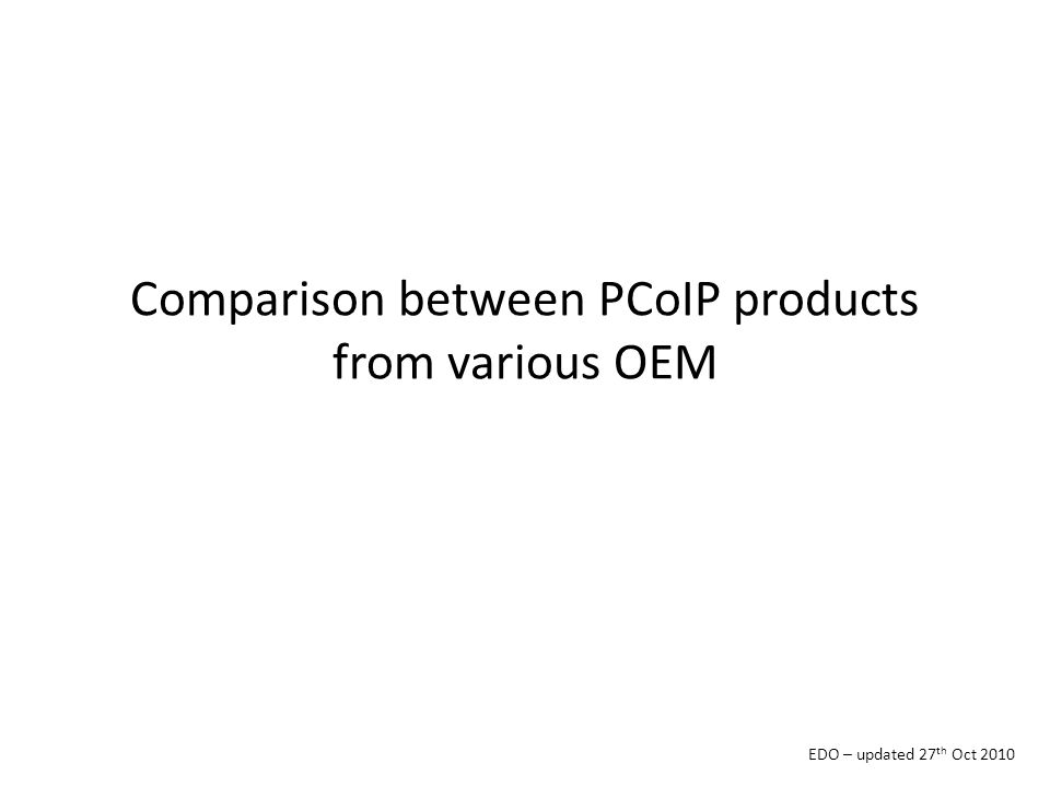 Comparison between PCoIP products from various OEM EDO – updated 27 th Oct 2010