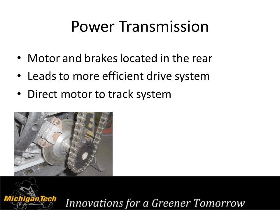 Power Transmission Motor and brakes located in the rear Leads to more efficient drive system Direct motor to track system