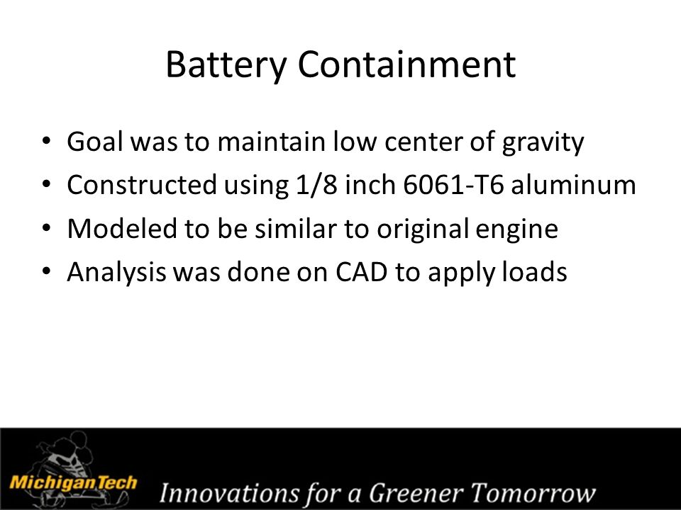 Battery Containment Goal was to maintain low center of gravity Constructed using 1/8 inch 6061-T6 aluminum Modeled to be similar to original engine An