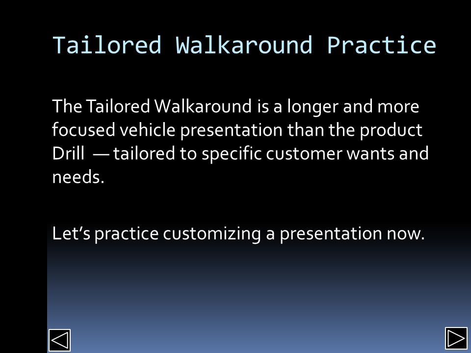 Tailored Walkaround Practice The Tailored Walkaround is a longer and more focused vehicle presentation than the product Drill — tailored to specific customer wants and needs.