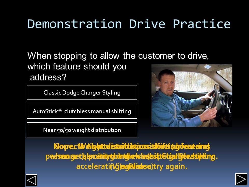 Demonstration Drive Practice When stopping to allow the customer to drive, which feature should you address.