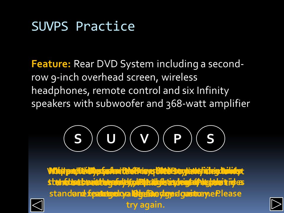 SUVPS Practice Feature: Rear DVD System including a second- row 9-inch overhead screen, wireless headphones, remote control and six Infinity speakers with subwoofer and 368-watt amplifier SUVPS It is possible for a DVD system to provide utility for the customer, but this is not the best category.