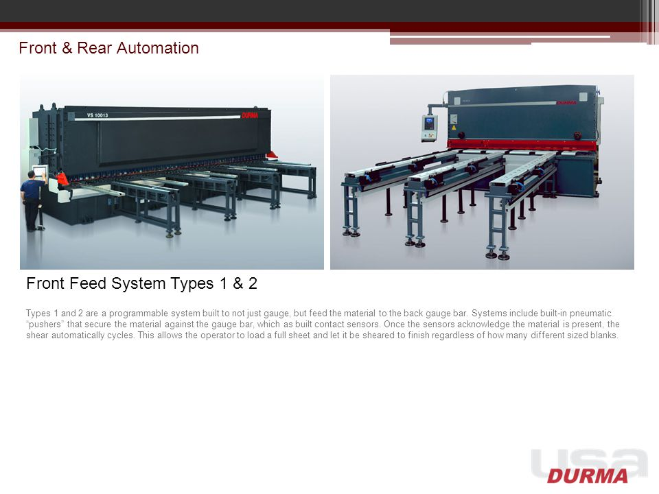 Front & Rear Automation Front Feed System Types 1 & 2 Types 1 and 2 are a programmable system built to not just gauge, but feed the material to the back gauge bar.