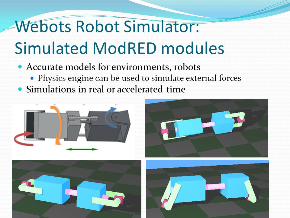 Webots Robot Simulator: Simulated ModRED modules Accurate models for environments, robots Physics engine can be used to simulate external forces Simulations in real or accelerated time
