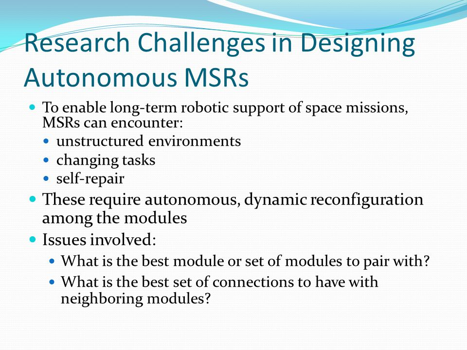 Research Challenges in Designing Autonomous MSRs To enable long-term robotic support of space missions, MSRs can encounter: unstructured environments changing tasks self-repair These require autonomous, dynamic reconfiguration among the modules Issues involved: What is the best module or set of modules to pair with.