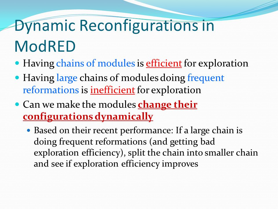 Dynamic Reconfigurations in ModRED Having chains of modules is efficient for exploration Having large chains of modules doing frequent reformations is inefficient for exploration Can we make the modules change their configurations dynamically Based on their recent performance: If a large chain is doing frequent reformations (and getting bad exploration efficiency), split the chain into smaller chain and see if exploration efficiency improves