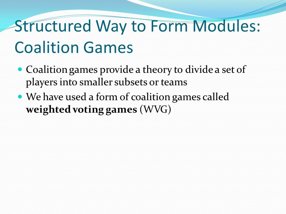 Structured Way to Form Modules: Coalition Games Coalition games provide a theory to divide a set of players into smaller subsets or teams We have used a form of coalition games called weighted voting games (WVG)
