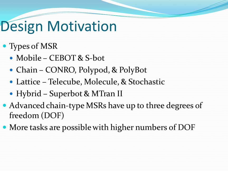 Design Motivation Types of MSR Mobile – CEBOT & S-bot Chain – CONRO, Polypod, & PolyBot Lattice – Telecube, Molecule, & Stochastic Hybrid – Superbot & MTran II Advanced chain-type MSRs have up to three degrees of freedom (DOF) More tasks are possible with higher numbers of DOF