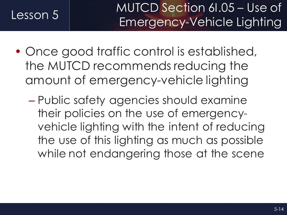 Lesson 5 MUTCD Section 6I.05 – Use of Emergency-Vehicle Lighting Once good traffic control is established, the MUTCD recommends reducing the amount of