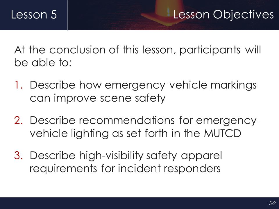 Lesson 5 Lesson Objectives At the conclusion of this lesson, participants will be able to: 1.Describe how emergency vehicle markings can improve scene