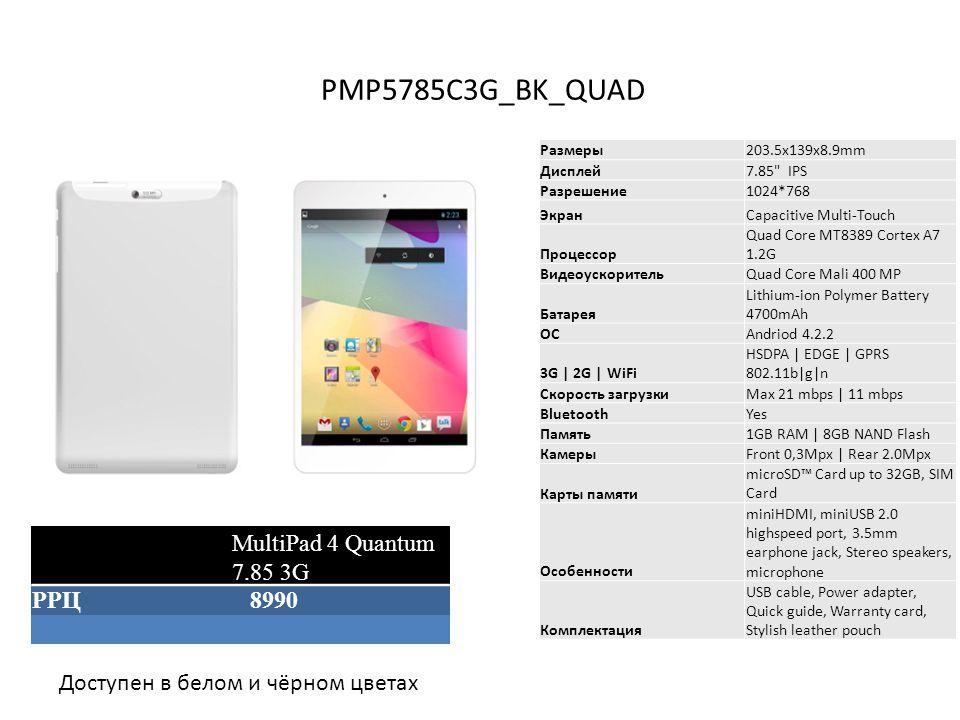 PMP5785C3G_BK_QUAD Размеры203.5x139x8.9mm Дисплей7.85 IPS Разрешение1024*768 ЭкранCapacitive Multi-Touch Процессор Quad Core MT8389 Cortex A7 1.2G ВидеоускорительQuad Core Mali 400 MP Батарея Lithium-ion Polymer Battery 4700mAh ОСAndriod 4.2.2 3G | 2G | WiFi HSDPA | EDGE | GPRS 802.11b|g|n Скорость загрузкиMax 21 mbps | 11 mbps BluetoothYes Память1GB RAM | 8GB NAND Flash КамерыFront 0,3Mpx | Rear 2.0Mpx Карты памяти microSD™ Card up to 32GB, SIM Card Особенности miniHDMI, miniUSB 2.0 highspeed port, 3.5mm earphone jack, Stereo speakers, microphone Комплектация USB cable, Power adapter, Quick guide, Warranty card, Stylish leather pouch MultiPad 4 Quantum 7.85 3G РРЦ 8990 Доступен в белом и чёрном цветах