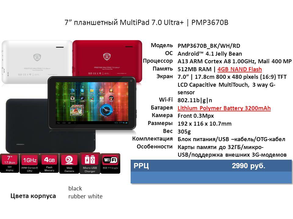 7 планшетный MultiPad 7.0 Ultra+ | PMP3670B Модель ОС Процессор Память Экран Wi-Fi Батарея Камера Размеры Вес Комплектация Особенности PMP3670B_BK/WH/RD Android™ 4.1 Jelly Bean A13 ARM Cortex A8 1.00GHz, Mali 400 MP 512MB RAM | 4GB NAND Flash 7.0 | 17.8cm 800 x 480 pixels (16:9) TFT LCD Capacitive MultiTouch, 3 way G- sensor 802.11b|g|n Lithium Polymer Battery 3200mAh Front 0.3Mpx 192 x 116 x 10.7mm 305g Блок питания/USB –кабель/OTG-кабел Карты памяти до 32ГБ/микро- USB/поддержка внешних 3G-модемов Цвета корпуса black rubber white