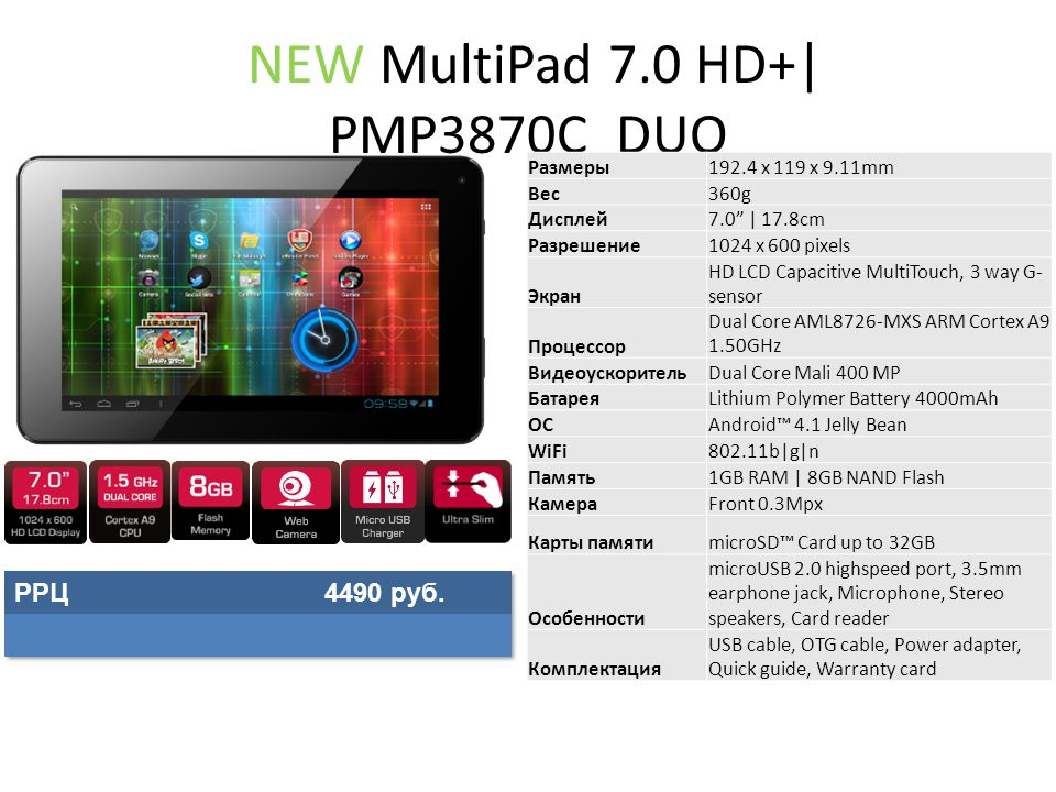 NEW MultiPad 7.0 HD+| PMP3870C_DUO Размеры192.4 x 119 x 9.11mm Вес360g Дисплей7.0 | 17.8cm Разрешение1024 x 600 pixels Экран HD LCD Capacitive MultiTouch, 3 way G- sensor Процессор Dual Core AML8726-MXS ARM Cortex A9 1.50GHz ВидеоускорительDual Core Mali 400 MP БатареяLithium Polymer Battery 4000mAh ОСAndroid™ 4.1 Jelly Bean WiFi802.11b|g|n Память1GB RAM | 8GB NAND Flash КамераFront 0.3Mpx Карты памятиmicroSD™ Card up to 32GB Особенности microUSB 2.0 highspeed port, 3.5mm earphone jack, Microphone, Stereo speakers, Card reader Комплектация USB cable, OTG cable, Power adapter, Quick guide, Warranty card